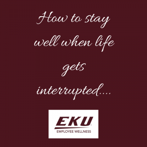 How to stay well when life gets interrupted....